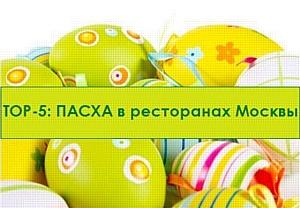 TOP – 5: Пасха в ресторанах Москвы