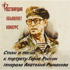 Росгвардия объявляет конкурс «Стихи и песни к портрету Героя России генерала Анатолия Романова»