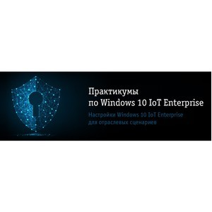 Практикумы по настройкам Windows 10 IoT Enterprise для отраслевых сценариев в вашем городе