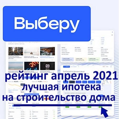 «Выберу.ру»: рейтинг лучших ипотек на строительство дома апрель 2021