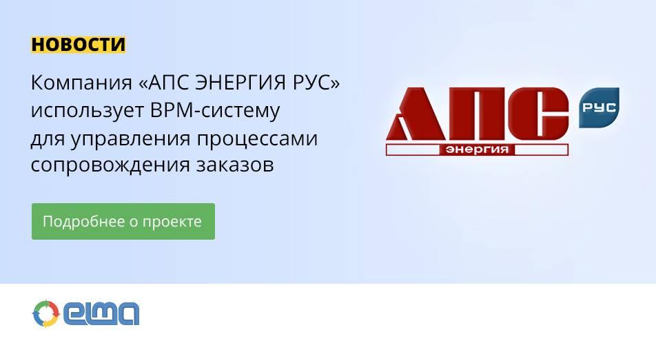 Компания «АПС Энергия Рус» автоматизирует процессы сопровождения заказов в BPM-системе Elma