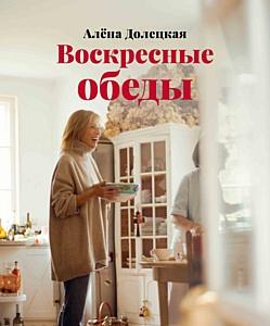«Воскресные обеды»: рецепты вкусной жизни от Алены Долецкой