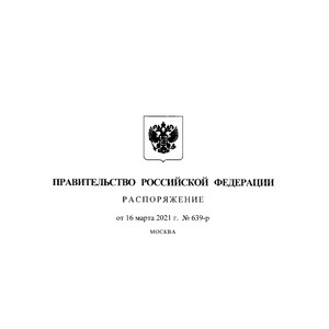 Подписано Распоряжение Правительства РФ от 16.03.2021 № 639-р