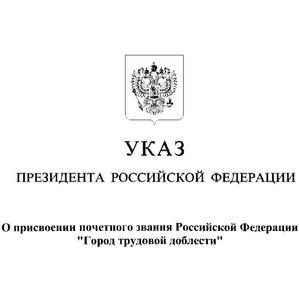 Подписан Указ о присвоении почётного звания «Город трудовой доблести»