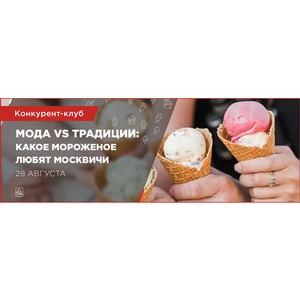 Мода vs. Традиции: тенденции рынка мороженого в Москве обсудят эксперты на конкурент-клубе